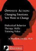 Opposite Action: Changing Emotions You Want to Change / Linehan